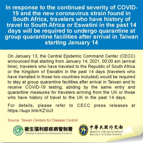 In response to the continued severity of COVID-19 and the new coronavirus strain found in South Africa, travelers who have history of travel to South Africa or Eswatini in the past 14 days will be required to undergo quarantine at group quarantine facilities after arrival in Taiwan starting January 14